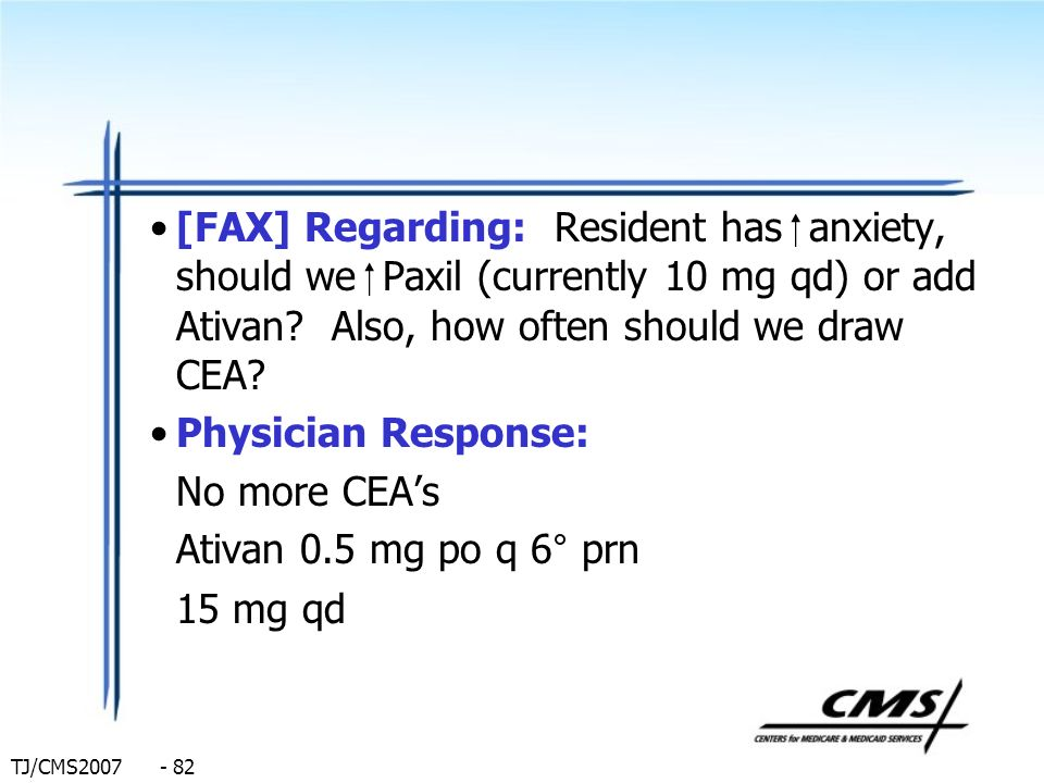[FAX] Regarding: Resident has  anxiety, should we  Paxil (currently 10 mg qd) or add Ativan Also, how often should we draw CEA